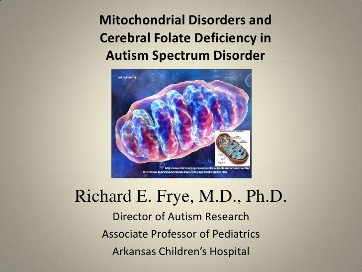 Mitochondrial Disorders and   Cerebral Folate Deficiency in    Autism Spectrum DisorderRichard E. Frye, M.D., Ph.D.     Di...