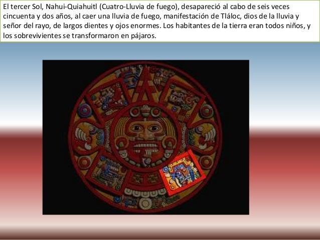 El Sol actual es el quinto y se llama Nahui-Ollin (Cuatro-Movimiento), porque está destinado a desaparecer por la fuerza d...