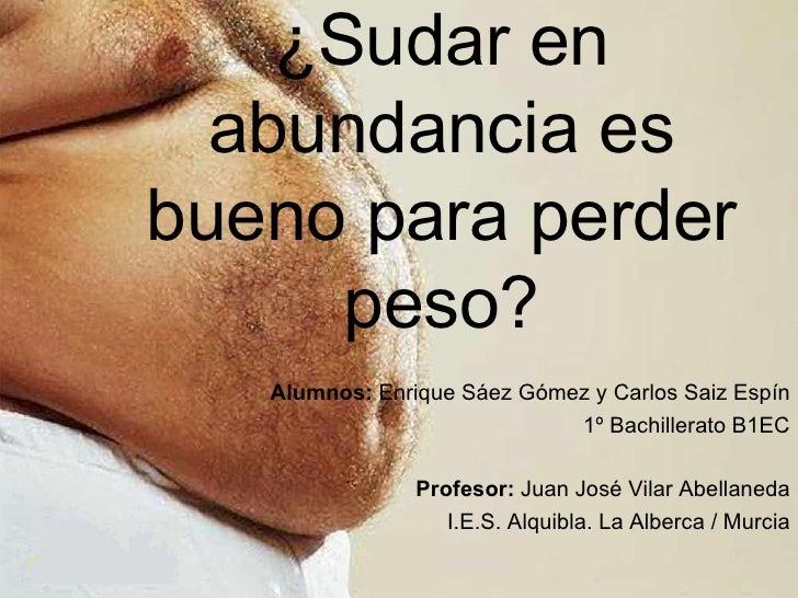 ¿Sudar en abundancia es bueno para perder peso? Alumnos:  Enrique Sáez Gómez y Carlos Saiz Espín 1º Bachillerato B1EC Prof...