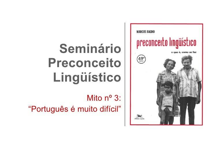 """Seminário Preconceito Lingüístico Mito nº 3: """" Português é muito difícil"""""""