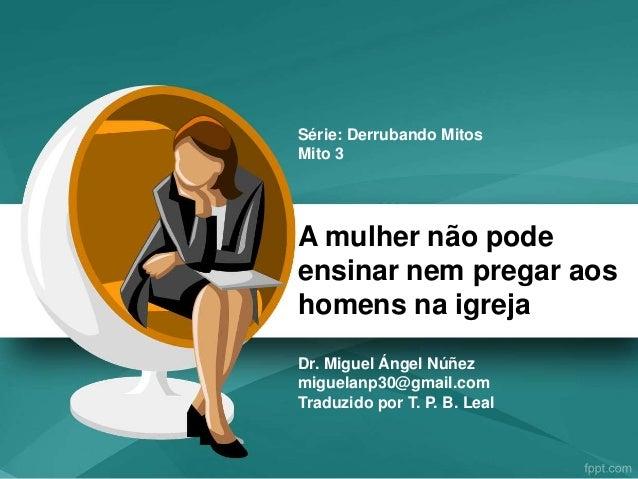 A mulher não pode ensinar nem pregar aos homens na igreja Dr. Miguel Ángel Núñez miguelanp30@gmail.com Traduzido por T. P....