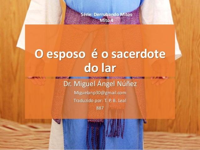 O esposo é o sacerdote do lar Dr. Miguel Ángel Núñez Miguelanp30@gmail.com Traduzido por: T. P. B. Leal 887 Série: Derruba...