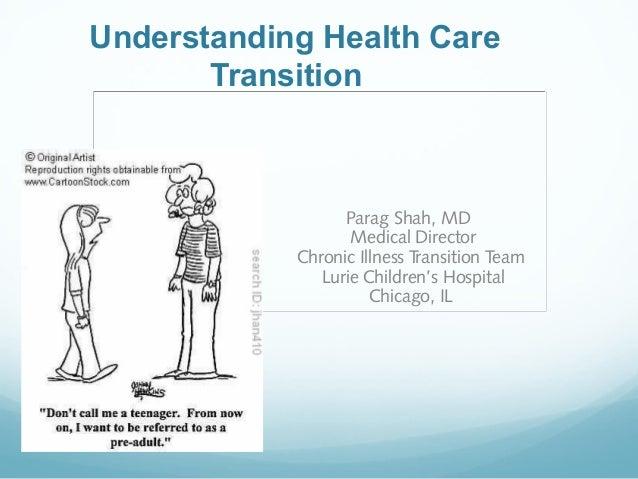 Understanding Health Care Transition  Parag Shah, MD Medical Director Chronic Illness Transition Team Lurie Children's Hos...