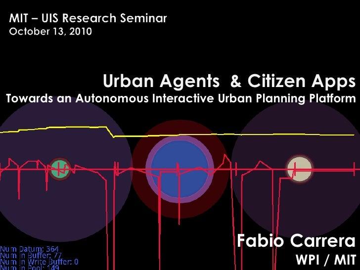 MIT – UIS Research SeminarOctober 13, 2010<br />Urban Agents  & Citizen Apps <br />Towards an Autonomous Interactive Urban...