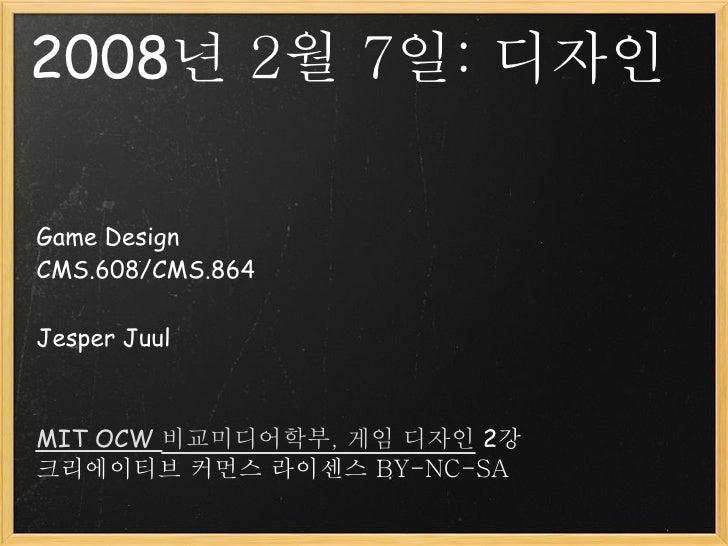 2008년 2월 7일: 디자인  Game Design CMS.608/CMS.864  Jesper Juul    MIT OCW 비교미디어학부, 게임 디자인 2강 크리에이티브 커먼스 라이센스 BY-NC-SA