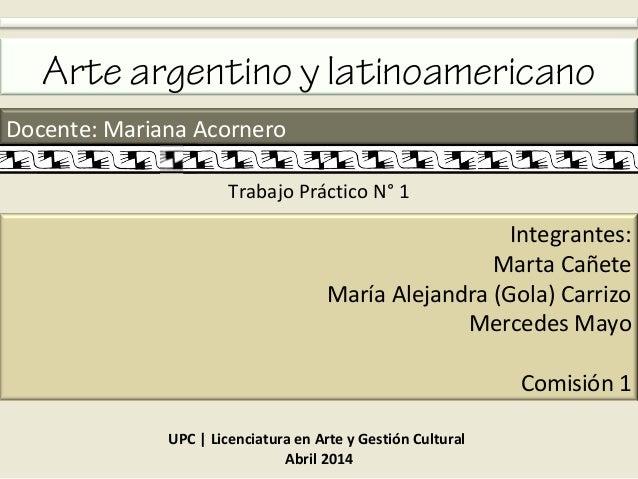 Arte argentino y latinoamericano Docente: Mariana Acornero Integrantes: Marta Cañete María Alejandra (Gola) Carrizo Merced...