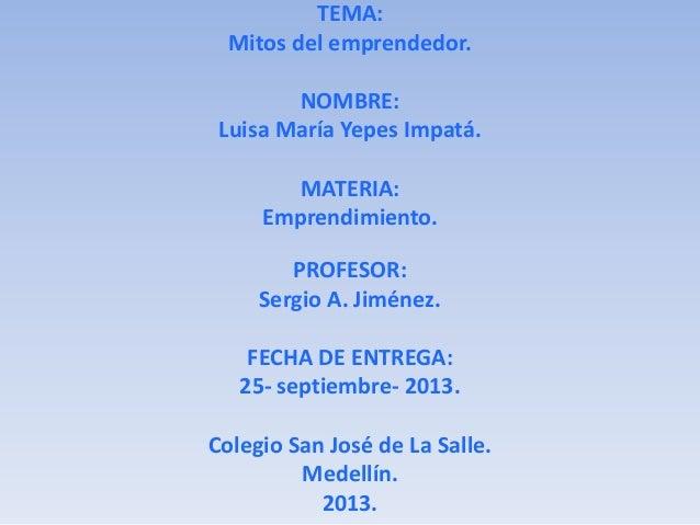 TEMA: Mitos del emprendedor. NOMBRE: Luisa María Yepes Impatá. MATERIA: Emprendimiento. PROFESOR: Sergio A. Jiménez. FECHA...