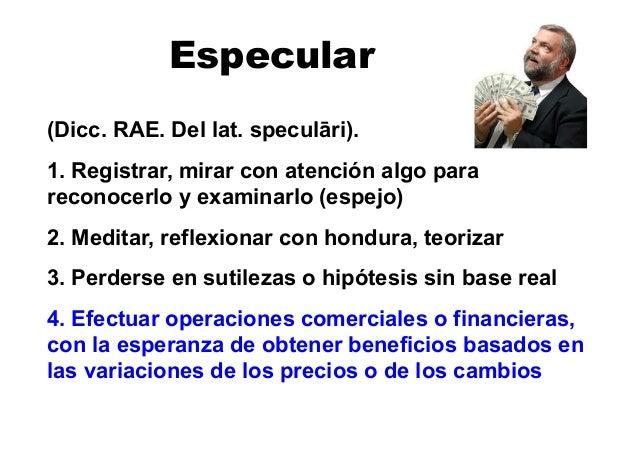 Especular (Dicc. RAE. Del lat. specul!ri). 1. Registrar, mirar con atención algo para reconocerlo y examinarlo (espejo) 2....