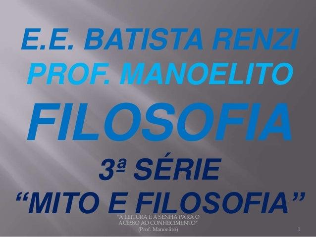 """E.E. BATISTA RENZI PROF. MANOELITO FILOSOFIA 3ª SÉRIE """"MITO E FILOSOFIA"""" 1 """"A LEITURA É A SENHA PARA O ACESSO AO CONHECIME..."""