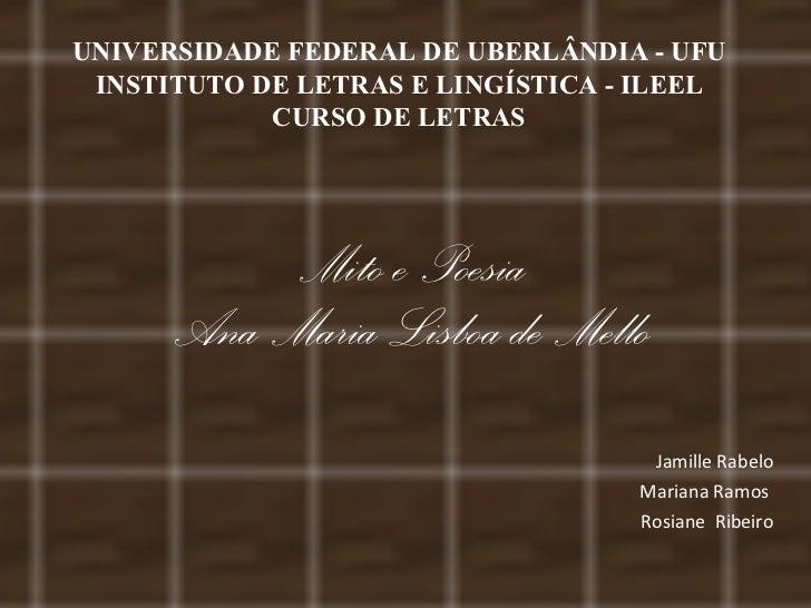 Mito e Poesia Ana Maria Lisboa de Mello Jamille Rabelo Mariana Ramos  Rosiane  Ribeiro UNIVERSIDADE FEDERAL DE UBERLÂNDIA ...