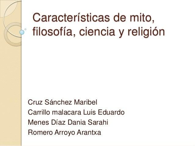 Características de mito,filosofía, ciencia y religiónCruz Sánchez MaribelCarrillo malacara Luis EduardoMenes Díaz Dania Sa...
