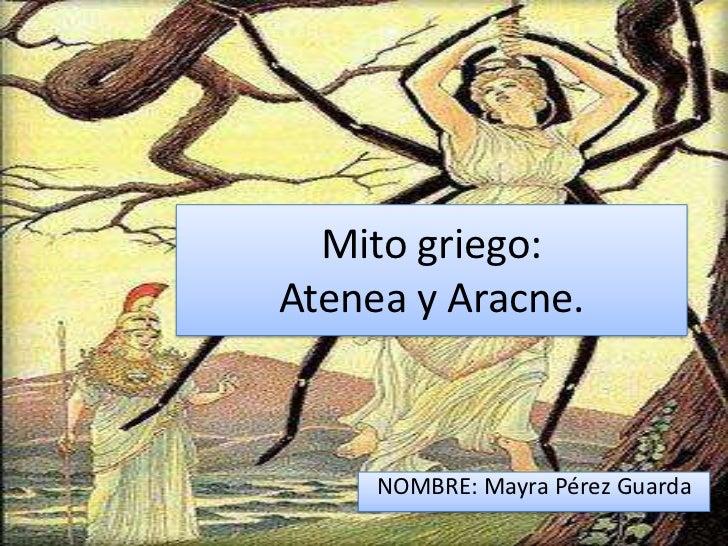 Mito griego:Atenea y Aracne.     NOMBRE: Mayra Pérez Guarda