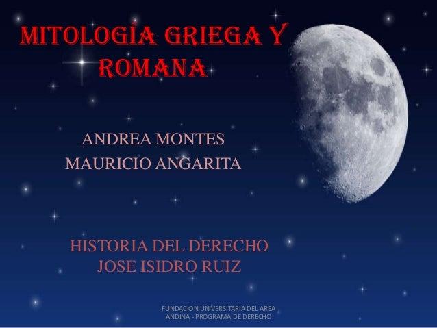 Mitología griega y     romana    ANDREA MONTES   MAURICIO ANGARITA   HISTORIA DEL DERECHO      JOSE ISIDRO RUIZ           ...