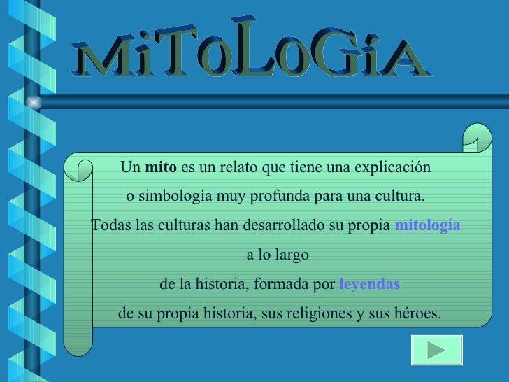 Un  mito  es un relato que tiene una explicación  o simbología muy profunda para una cultura.  Todas las culturas han desa...