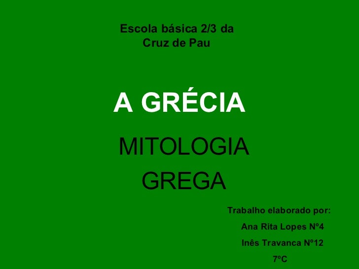 A GRÉCIA MITOLOGIA GREGA Escola básica 2/3 da Cruz de Pau Trabalho elaborado por:  Ana Rita Lopes Nº4  Inês Travanca Nº12 ...