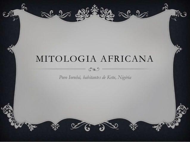 MITOLOGIA AFRICANA   Povo Iorubá, habitantes de Ketu, Nigéria