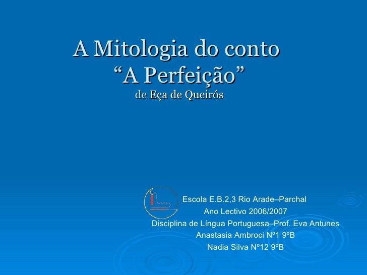 """A Mitologia do conto  """"A Perfeição"""" de  Eça de Queirós Escola E.B.2,3 Rio Arade–Parchal  Ano Lectivo 2006/2007 Disciplina ..."""