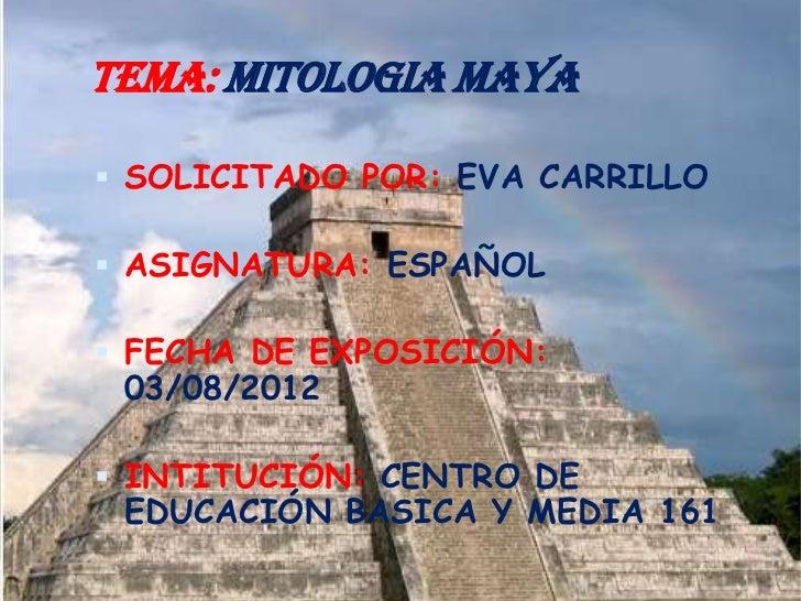 TEMA: MITOLOGIA MAYA SOLICITADO POR: EVA CARRILLO ASIGNATURA: ESPAÑOL FECHA DE EXPOSICIÓN: 03/08/2012 INTITUCIÓN: CENT...