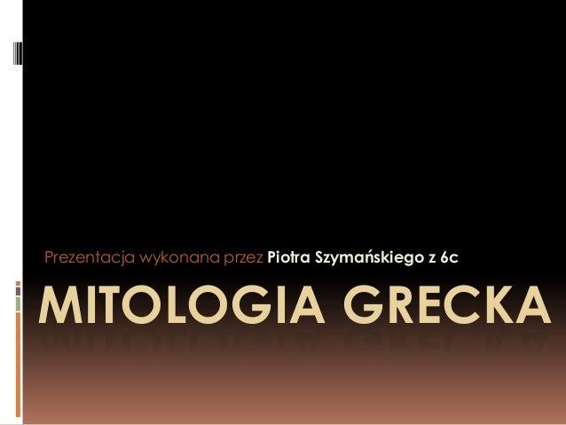 Prezentacja wykonana przez Piotra Szymańskiego z 6c  MITOLOGIA GRECKA