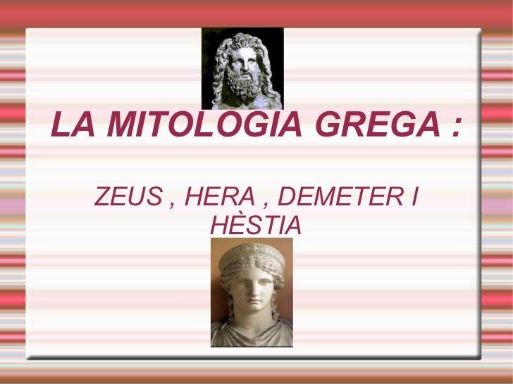 LA MITOLOGIA GREGA : ZEUS , HERA , DEMETER I HÈSTIA
