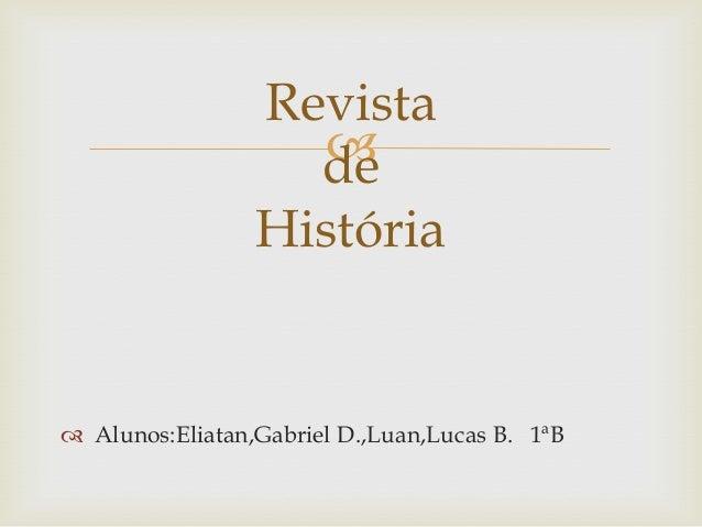   Alunos:Eliatan,Gabriel D.,Luan,Lucas B. 1ªB Revista de História