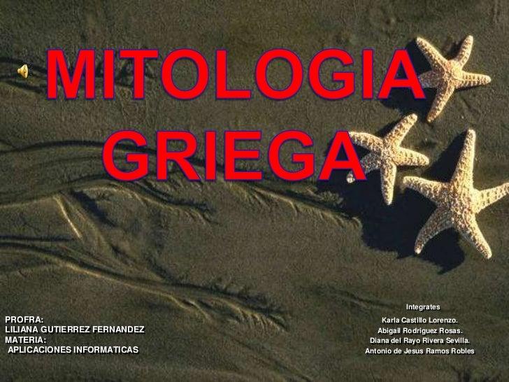 MITOLOGIA GRIEGA<br />Integrates<br />Karla Castillo Lorenzo.<br />Abigail Rodriguez Rosas.<br />Diana del Rayo Rivera Sev...