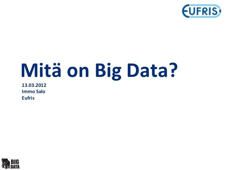 Mitä on Big Data?13.03.2012Immo SaloEufris
