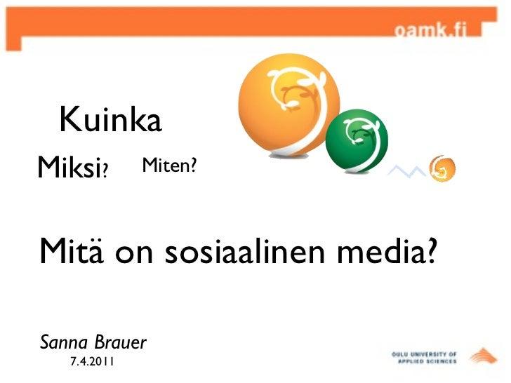 Mitä on sosiaalinen media?  Miten?  Miksi ? Sanna Brauer 7.4.2011 Kuinka