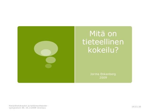 Mitä on tieteellinen kokeilu? Jorma Enkenberg 2009  Harjoittelukoulut ja tutkimushaastesymposium 30.-31.3.2009 Joensuu  19...