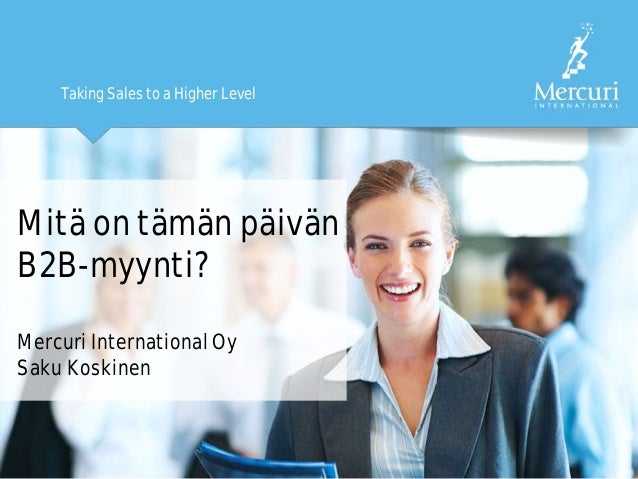 Taking Sales to a Higher Level Mitä on tämän päivän B2B-myynti? Mercuri International Oy Saku Koskinen