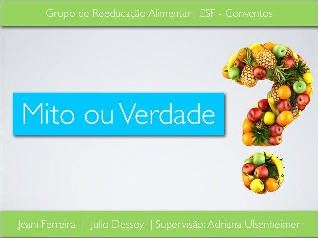 Grupo de Reeducação Alimentar | ESF - Conventos  Mito ou Verdade  Jeani Ferreira | Julio Dessoy | Supervisão: Adriana Ulse...