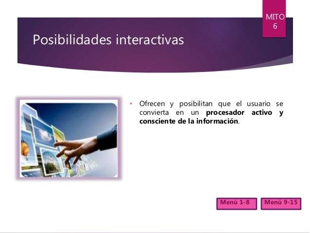Posibilidades interactivas • Ofrecen y posibilitan que el usuario se convierta en un procesador activo y consciente de la ...