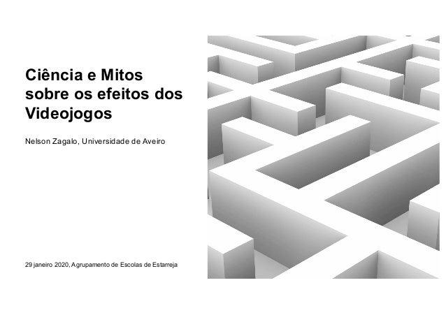 Ciência e Mitos sobre os efeitos dos Videojogos Nelson Zagalo, Universidade de Aveiro 29 janeiro 2020, Agrupamento de Esco...