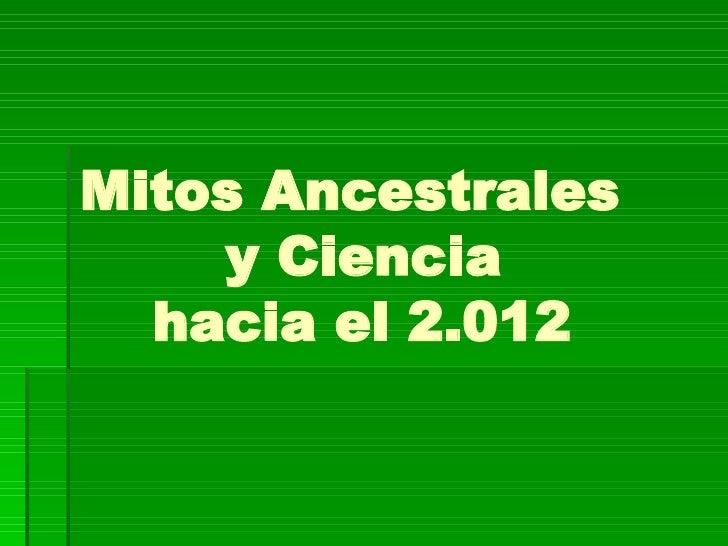 Mitos Ancestrales   y Ciencia    hacia el 2.012