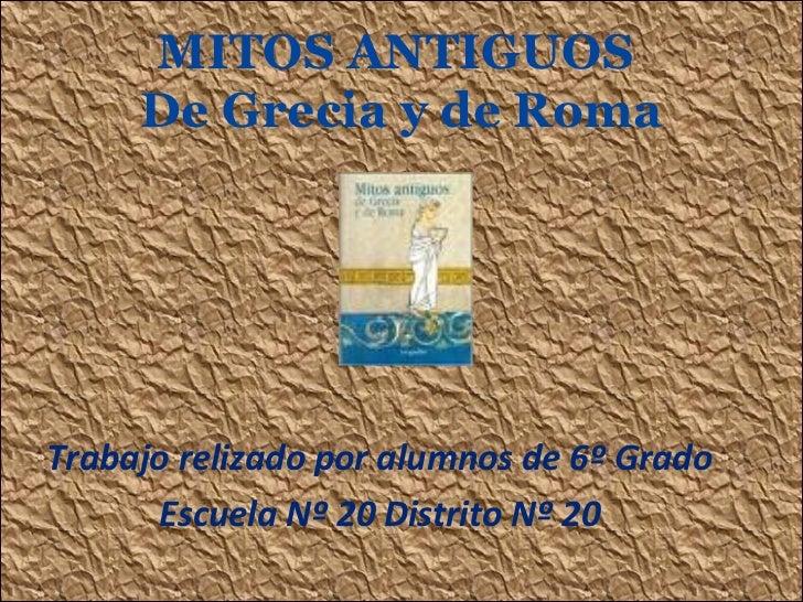 MITOS ANTIGUOS  De Grecia y de Roma Trabajo relizado por alumnos de 6º Grado Escuela Nº 20 Distrito Nº 20