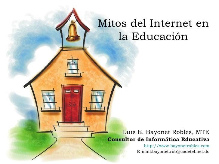 Mitos del Internet en la Educación Luis E. Bayonet Robles, MTE Consultor de Informática Educativa http://www.bayonetrobles...