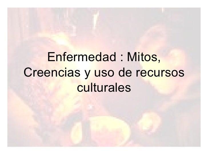 Enfermedad : Mitos, Creencias y uso de recursos culturales
