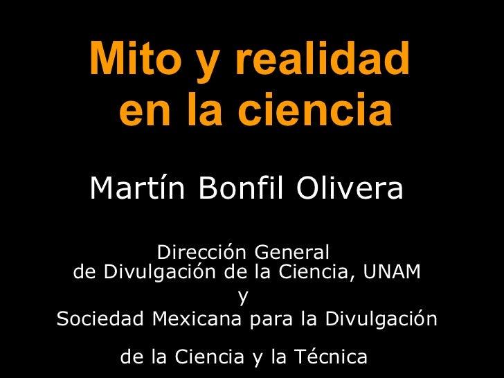 Mito y realidad  en la ciencia Martín Bonfil Olivera Dirección General  de Divulgación de la Ciencia, UNAM y  Sociedad Mex...