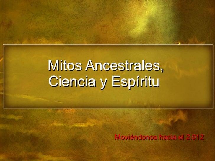 Mitos Ancestrales, Ciencia y Espíritu  Moviéndonos hacia el 2.012