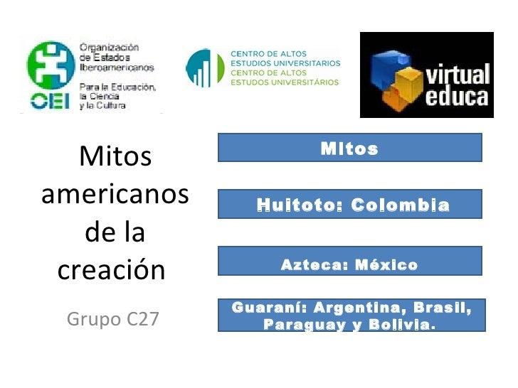 Mitos americanos de la creación  Grupo C27 Mitos Huitoto: Colombia Azteca: México Guaraní: Argentina, Brasil, Paraguay y B...