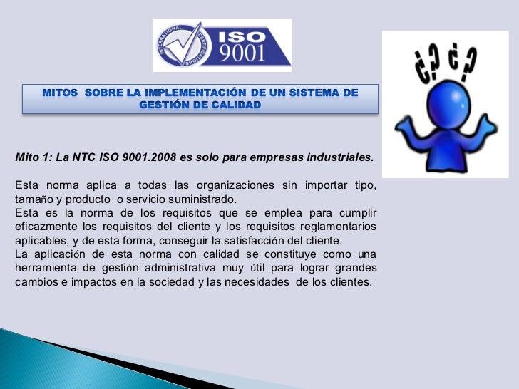Mito 1: La NTC ISO 9001.2008 es solo para empresas industriales.Esta norma aplica a todas las organizaciones sin importar ...