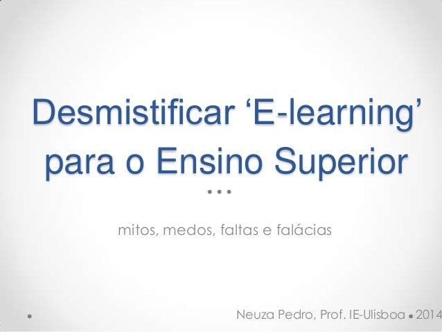 Desmistificar 'E-learning' para o Ensino Superior mitos, medos, faltas e falácias Neuza Pedro, Prof. IE-Ulisboa 2014