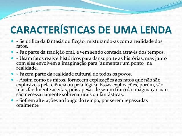 CARACTERÍSTICAS DE UMA LENDA - Se utiliza da fantasia ou ficção, misturando-as com a realidade dosfatos. - Faz parte da ...