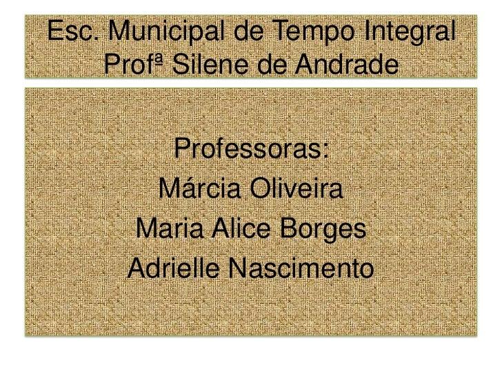 Esc. Municipal de Tempo Integral ProfªSilene de Andrade<br />Professoras:<br />Márcia Oliveira<br />Maria Alice Borges<br ...