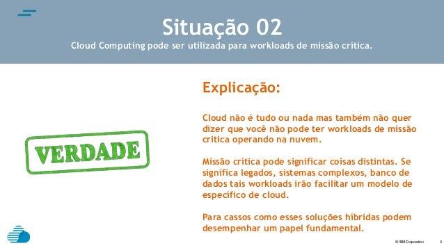 © IBM Corporation text 3 Situação 02 Cloud Computing pode ser utilizada para workloads de missão crítica. Explicação: Clou...