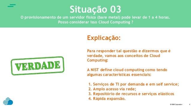 © IBM Corporation text 4 Situação 03 O provisionamento de um servidor físico (bare metal) pode levar de 1 a 4 horas. Posso...