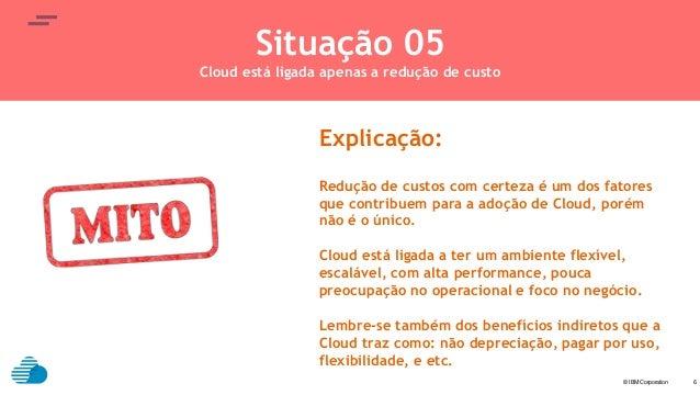 © IBM Corporation text 6 Situação 05 Cloud está ligada apenas a redução de custo Explicação: Redução de custos com certeza...