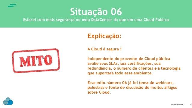 © IBM Corporation text 7 Situação 06 Estarei com mais segurança no meu DataCenter do que em uma Cloud Pública Explicação: ...
