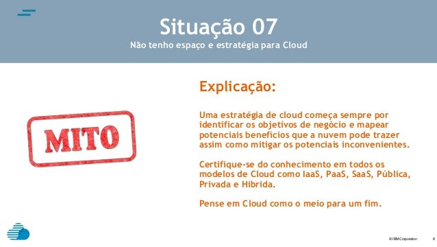 © IBM Corporation text 8 Situação 07 Não tenho espaço e estratégia para Cloud Explicação: Uma estratégia de cloud começa s...