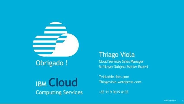 © IBM Corporation‹#›© IBM Corporation 9 Thiago Viola Cloud Services Sales Manager SoftLayer Subject Matter Expert Tviola@b...